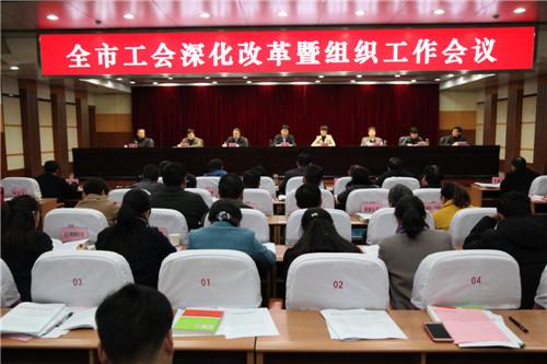 全市工会深化改革暨组织工作会议召开
